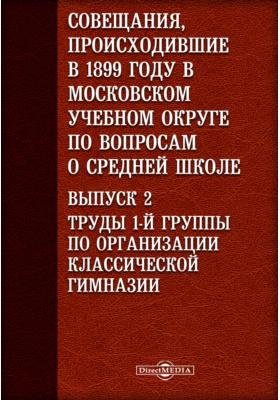 Совещания, происходившие в 1899 году в Московском учебном округе по вопросам о средней школе. Выпуск 2. Труды 1-й группы по организации классической гимназии