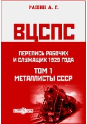ВЦСПС. Перепись рабочих и служащих 1929 года. Т. 1. Металлисты СССР