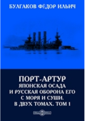 Порт-Артур. Японская осада и русская оборона его с моря и суши. В двух томах. Т. 1