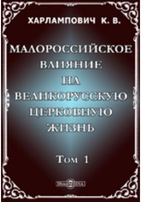 Малороссийское влияние на великорусскую церковную жизнь: монография. Т. 1