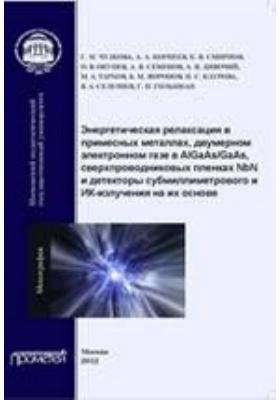 Энергетическая релаксация в примесных металлах, двумерном электронном газе в AlGaAs/GaAs, сверхпроводниковых пленках NbN, и детекторы субмиллиметрового и ИК-излучения на их основе