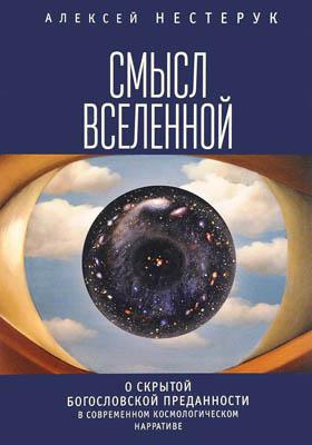 Смысл вселенной. О скрытой богословской преданности в современном космологическом нарративе : экзистенциально-феноменологическая экспликация: монография