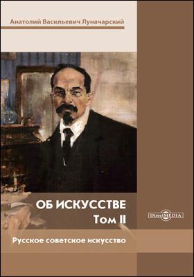 Об искусстве : научная монография: монография : в 2 томах. Том 2. Русское советское искусство
