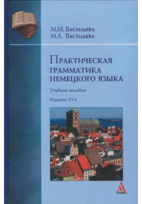 Практическая грамматика немецкого языка : Учебное пособие. 13-е издание, переработанное и дополненное