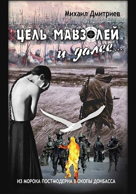 Цель – Мавзолей и далее.. Из морока постмодерна в окопы Донбасса: повесть