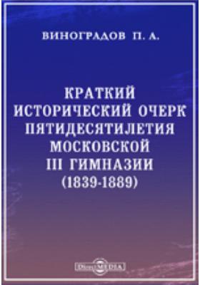 Краткий исторический очерк пятидесятилетия Московской III гимназии. (1839-1889)