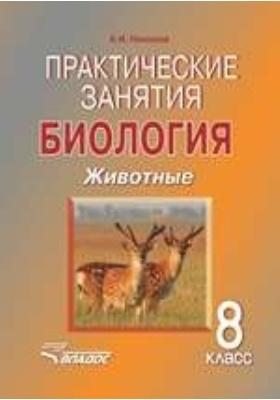 Практические занятия. Биология. Животные. 8 класс: учебное пособие