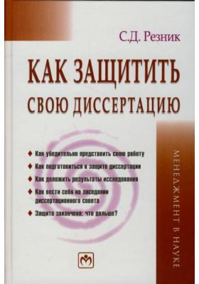 Как защитить свою диссертацию : Практическое пособие. 3-е издание, переработанное и дополненное