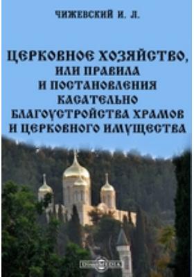 Церковное хозяйство, или правила и постановления касательно благоустройства храмов и церковного имущества[br]