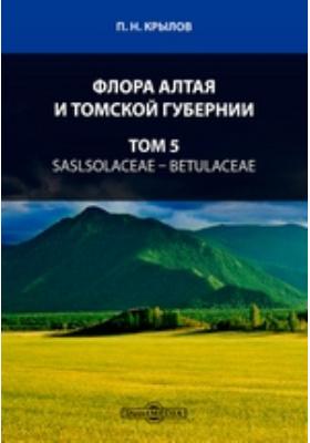 Флора Алтая и Томской губернии. Т. 5. Saslsolaceae — Betulaceae
