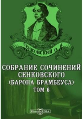 Собрание сочинений Сенковского (Барона Брамбеуса). Т. 6