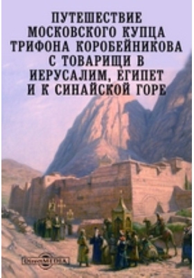 Путешествие московского купца Трифона Коробейникова с товарищи в Иерусалим, Египет и к Синайской горе: монография