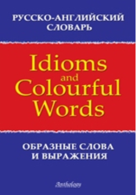 Русско-английский словарь образных слов и выражений = Russian-English Dictionary of Idioms & Colourful Words