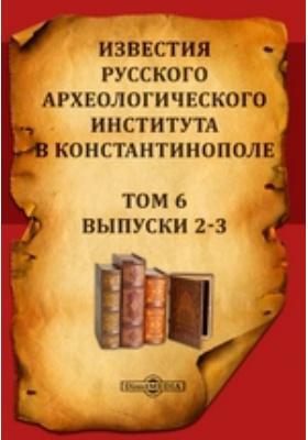 Известия Русского археологического института в Константинополе. 1901. Т. 6, Выпуски 2-3