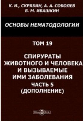 Основы нематодологии (дополнение). Т. 19. Спирураты животного и человека и вызываемые ими заболевания, Ч. 5