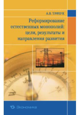 Реформирование естественных монополий: цели, результаты и направления ...