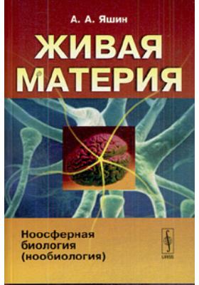 Живая материя. Ноомферная биология (нообиология) : 2-е издание