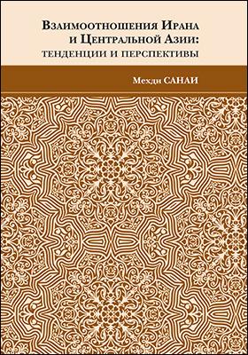Взаимоотношения Ирана и Центральной Азии : тенденции и перспективы: научно-популярное издание