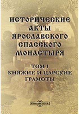 Исторические акты Ярославского Спасского монастыря. Т. 1. Княжие и царские грамоты