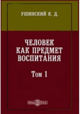 Человек как предмет воспитания: монография. Том I. Часть физиологическая