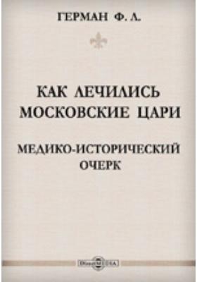 Как лечились московские цари: Медико-исторический очерк