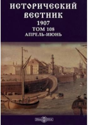 Исторический вестник. 1907. Т. 108, Апрель-июнь