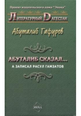 Абуталиб сказал.. а записал Расул Гамзатов : стихи, новеллы, притчи