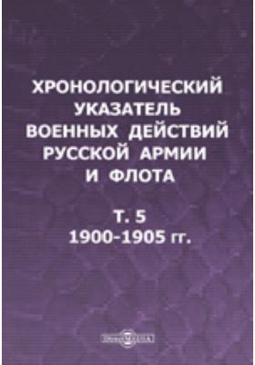 Хронологический указатель военных действий русcкой армии и флота. Т. V. 1900-1905 гг