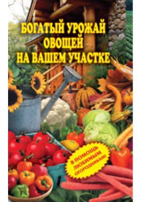 Богатый урожай овощей на вашем участке. В помощь любимым огородникам!: научно-популярное издание