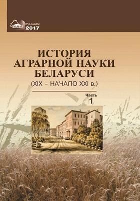 История аграрной науки Беларуси (XIX – начало XXI в.): монография : в 2 частях, Ч. 1