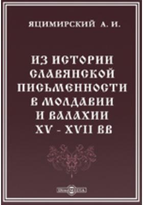 Памятники древней письменности и искусства. 162. Из истории славянской письменности в Молдавии и Валахии XV - XVII вв