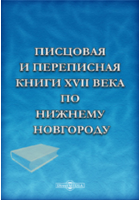 Писцовая и переписная книги XVII века по Нижнему Новгороду. Изданные Археографической комиссией