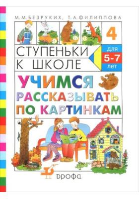 Учимся рассказывать по картинкам : Тетрадь №4. Пособие по обучению детей старшего дошкольного возраста. 10-е издание, стереотипное