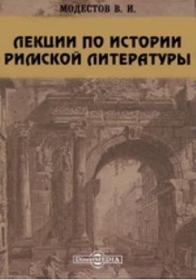 Лекции по истории римской литературы, читанные в Киевском и С.-Петербургском Университетах