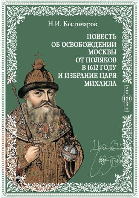 Повесть об освобождении Москвы от поляков в 1612 году и избрание царя Михаила