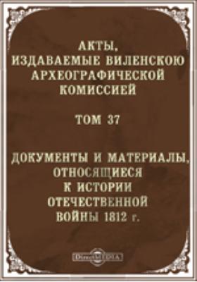 Акты, издаваемые Виленской Комиссией для разбора древних актов. Т. 37. Документы и материалы, относящиеся к истории Отечественной войны 1812 г
