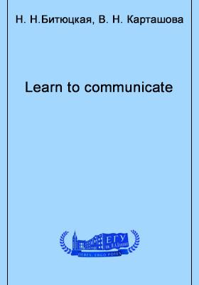 Learn to communicate : учебно-методическое пособие по развитию коммуникативной культуры студентов высших и средних учебных заведений, обучающихся по специальности 033200 – иностранный язык