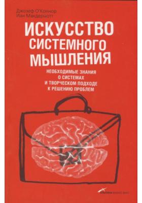 Искусство системного мышления. Необходимые знания о системах и творческом подходе к решению проблем = The Art of Systems Thinking. Essential Skills for Creativity and Problem Solving : 2-е издание