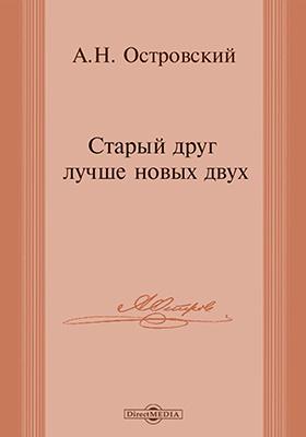 Старый друг лучше новых двух : картины из московской жизни, в трех действиях: художественная литература