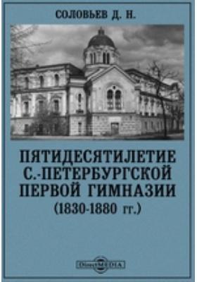 Пятидесятилетие С.-Петербургской первой гимназии (1830-1880 гг.)