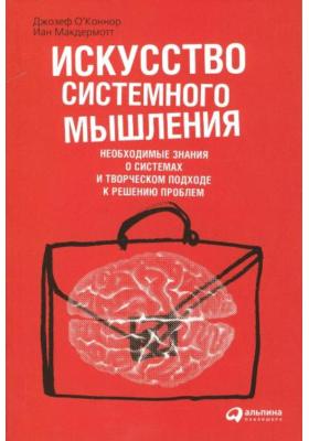 Искусство системного мышления. Необходимые знания о системах и творческом подходе к решению проблем = The Art of Systems Thinking. Essential Skills for Creativity and Problem Solving : 3-е издание