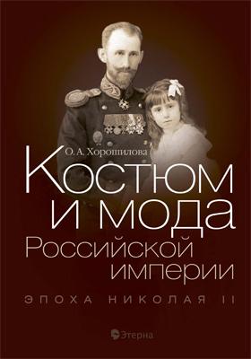 Костюм и мода Российской империи: Эпоха Николая II: научно-популярное издание