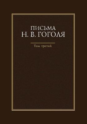 Письма Н. В. Гоголя: документально-художественная литература : в 4 т. Т. 3