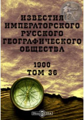 Известия Императорского Русского географического общества. 1900. Т. 36