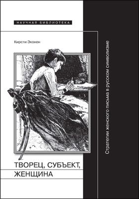 Творец, субъект, женщина : Стратегии женского письма в русском символизме: монография