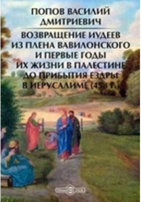 Возвращение иудеев из плена вавилонского и первые годы их жизни в Палестине до прибытия Ездры в Иерусалиме (458 г.): монография