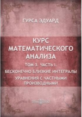 Курс математического анализа. Т. 3. равнения с частными производными, Ч. I. Бесконечно близкие интегралы