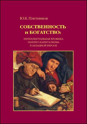 Собственность и богатство : интеллектуальная хроника раннего капитализма в Западной Европе