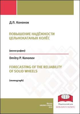 Повышение надёжности цельнокатаных колес = FORECASTING OF THE RELIABILITY OF SOLID WHEELS: монография