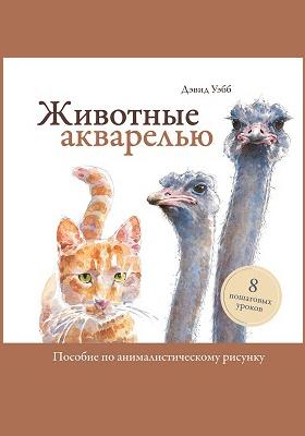 Животные акварелью : пособие по анималистическому рисунку. 8 пошаговых уроков: научно-популярное издание